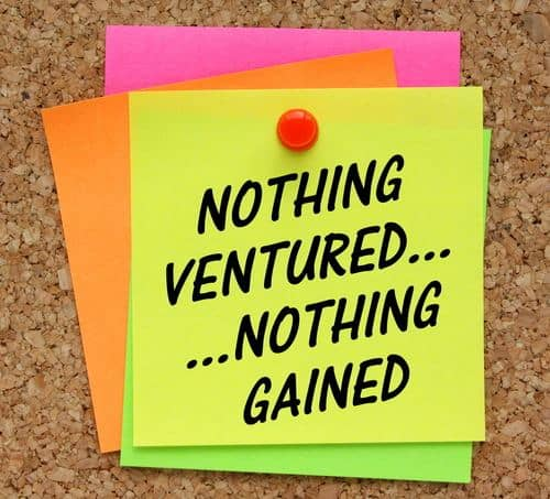Nothing ventured nothing gained...